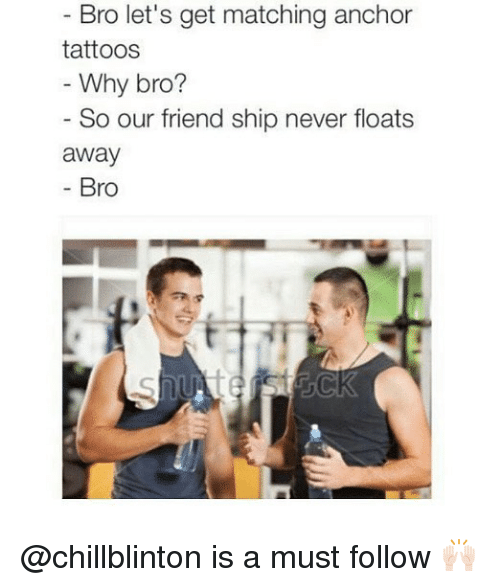 Memes, Tattoos, and Never: Bro let's get matching anchor  tattoos  Why bro?  So our friend ship never floats  away  Bro @chillblinton is a must follow 🙌🏻