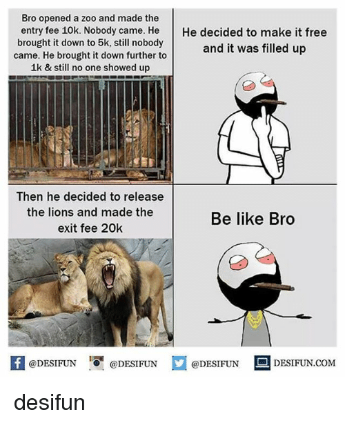 Be Like, Memes, and Free: Bro opened a zoo and made the  entry fee 10k. Nobody came. HeHe decided to make it free  brought it down to 5k, still nobody  came. He brought it down further to  1k & still no one showed up  and it was filled up  Then he decided to release  the lions and made the  exit fee 20k  Be like Bro  困@DESIFUN 증 @DESIFUN  @DESIFUN-DESIFUN.COM desifun