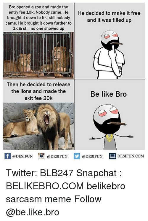 Be Like, Meme, and Memes: Bro opened a zoo and made the  entry fee 10k. Nobody came. He He decided to make it free  brought it down to 5k, still nobody  came. He brought it down further to  1k & still no one showed up  and it was filled up  Then he decided to release  the lions and made the  exit fee 20k  Be like Bro  K @DESIFUN 1可@DESIFUN  @DESIFUN DESIFUN.COM Twitter: BLB247 Snapchat : BELIKEBRO.COM belikebro sarcasm meme Follow @be.like.bro