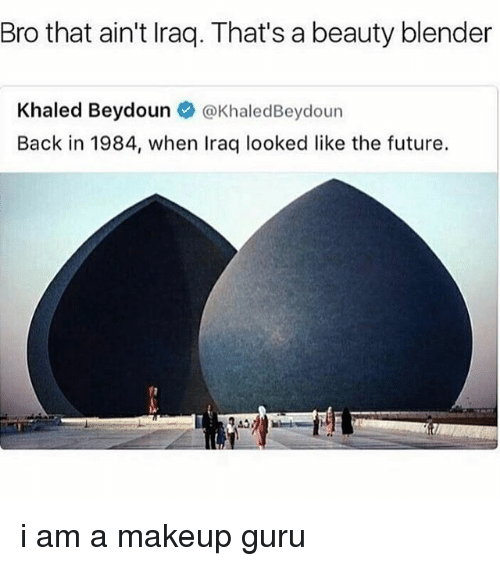 Future, Makeup, and Blender: Bro that ain't Iraq. That's a beauty blender  Khaled Beydoun @KhaledBeydoun  Back in 1984, when Iraq looked like the future. i am a makeup guru