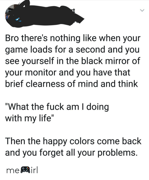 "Life, Black, and Fuck: Bro there's nothing like when your  game loads for a second and you  see yourself in the black mirror of  your monitor and you have that  brief clearness of mind and think  ""What the fuck am I doing  with my life""  Then the happy colors come back  and you forget all your problems me🎮irl"