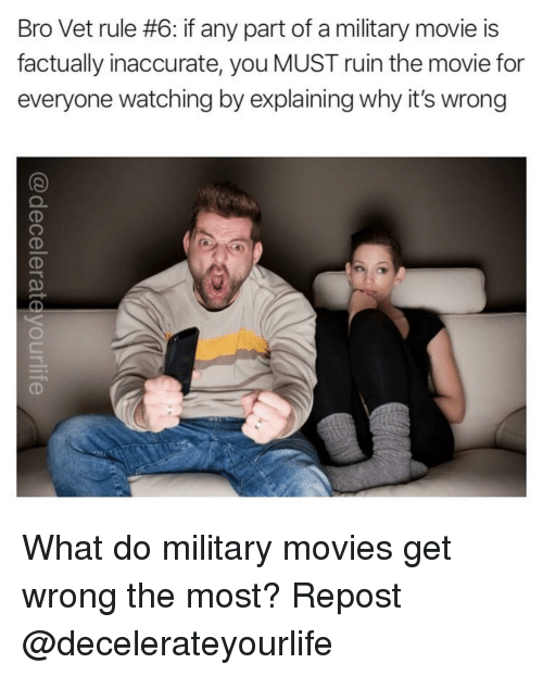 Memes, Movies, and Movie: Bro Vet rule #6: if any part of a military movie is  factually inaccurate, you MUST ruin the movie for  everyone watching by explaining why it's wrong What do military movies get wrong the most? Repost @decelerateyourlife