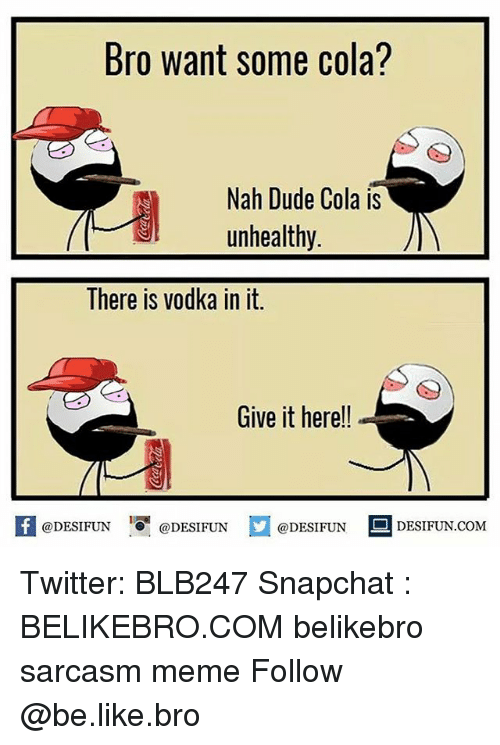 Be Like, Dude, and Meme: Bro Want Some Cola?  Nah Dude Cola is  unhealthy  There is vodka in it.  Give it here!!  @DESIFUN  @DESIFUN  @DESIFUN  DESIFUN.coM Twitter: BLB247 Snapchat : BELIKEBRO.COM belikebro sarcasm meme Follow @be.like.bro