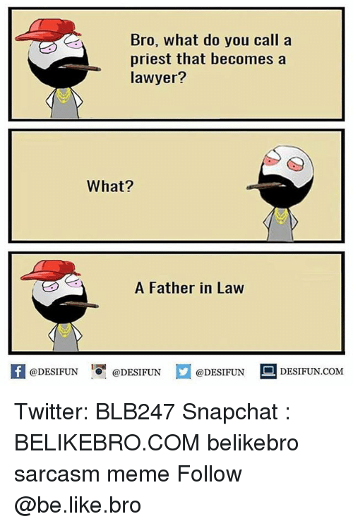 Be Like, Lawyer, and Meme: Bro, what do you call a  priest that becomes a  lawyer?  What?  A Father in Law  K @DESIFUN 증@DESIFUN  @DESIFUN-DESIFUN.COM Twitter: BLB247 Snapchat : BELIKEBRO.COM belikebro sarcasm meme Follow @be.like.bro