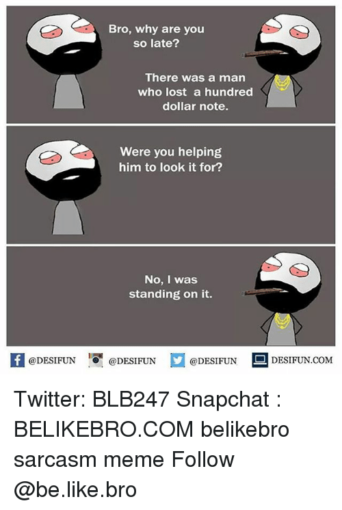 Be Like, Meme, and Memes: Bro, why are you  so late?  There was a man  who lost a hundred  dollar note.  Were you helping  him to look it for?  No, I was  standing on it.  困@DESIFUN 증@DESIFUN  @DESIFUN-DESIFUN.COM Twitter: BLB247 Snapchat : BELIKEBRO.COM belikebro sarcasm meme Follow @be.like.bro