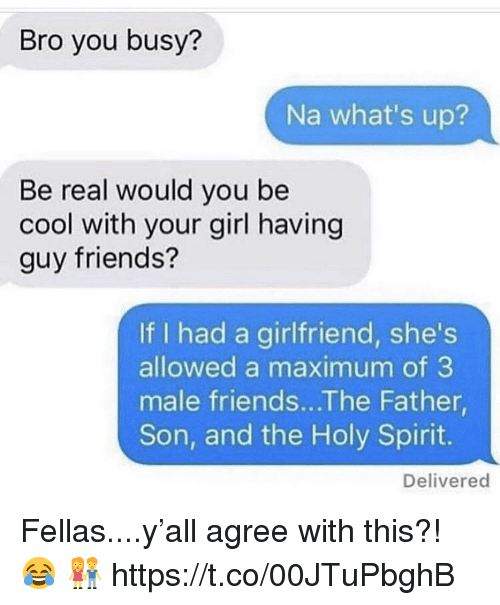 Friends, Cool, and Girl: Bro you busy?  Na what's up?  Be real would you be  cool with your girl having  guy friends?  If I had a girlfriend, she's  allowed a maximum of 3  male friends...The Father  Son, and the Holy Spirit.  Delivered Fellas....y'all agree with this?! 😂 👫 https://t.co/00JTuPbghB