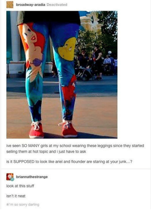 Ariel, Girls, and Memes: broadway-aradia Deactivated  0  ive seen SO MANY girls at my school wearing these leggings since they started  selling them at hot topic and i just have to ask  is it SUPPOSED to look like ariel and flounder are staring at your junk...?  briannathestrange  look at this stuff  isn't it neat  #i'm so sorry darling