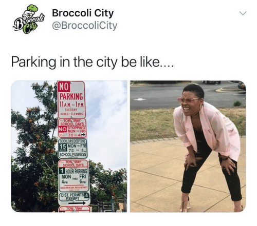 Be Like, School, and School Days: Broccoli City  @BroccoliCity  Parking in the city be like....  NO  PARKING  TUESDAY  STREET CLEANING  OW WAY  SCHOOL DAYS  NO  STOPPING  MON FRI  CHOOL DIAYS EXCEPTIONS  15  MON FRI  SCHOOL PUSINESS  TOW AWAY  SCHOOL DAYS  HOUR PARKING  MONFRI  4PM 6PM  NCE PER DAY PER CISTRCT  DIST. PERMITS  EXEMPT  OW AWAY