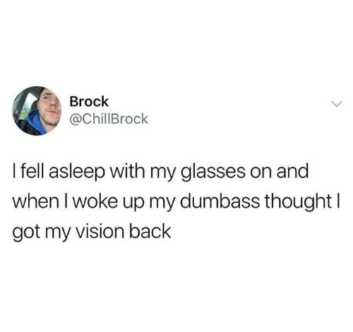 Dank, Vision, and Brock: Brock  @ChillBrock  I fell asleep with my glasses on and  when l woke up my dumbass thought  got my vision back