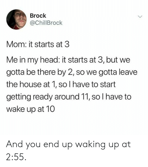Head, Brock, and House: Brock  @ChillBrock  Mom: it starts at 3  Me in my head: it starts at 3, but we  gotta be there by 2, so we gotta leave  the house at 1, so I have to start  getting ready around 11, so I have to  wake up at 10 And you end up waking up at 2:55.