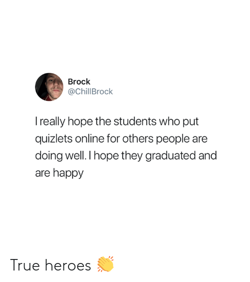 True, Brock, and Happy: Brock  @ChillBrock  really hope the students who put  quizlets online for others people are  doing well.I hope they graduated and  are happy True heroes 👏