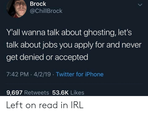 Twitter, Brock, and Jobs: Brock  @ChillBrock  Y'all wanna talk about ghosting, let's  talk about jobs you apply for and never  get denied or accepted  7:42 PM 4/2/19 Twitter for iPhonee  9,697 Retweets 53.6K Likes Left on read in IRL