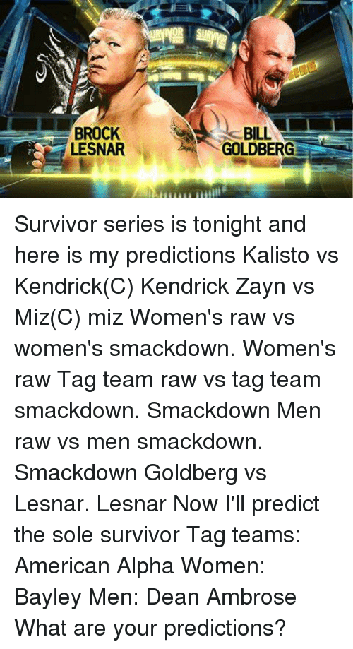 Memes, Survivor, and Brock: BROCK  LESNAR  GOLDBERG Survivor series is tonight and here is my predictions Kalisto vs Kendrick(C) Kendrick Zayn vs Miz(C) miz  Women's raw vs women's smackdown. Women's raw Tag team raw vs tag team smackdown. Smackdown Men raw vs men smackdown. Smackdown Goldberg vs Lesnar. Lesnar   Now I'll predict the sole survivor Tag teams: American Alpha  Women: Bayley Men: Dean Ambrose  What are your predictions?