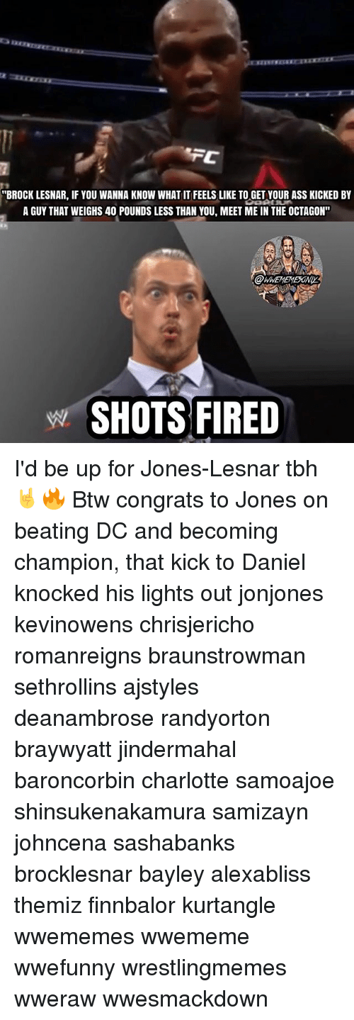 """Ass, Memes, and Tbh: """"BROCK LESNAR, IF YOU WANNA KNOW WHAT IT FEELS LIKE TO GET YOUR ASS KICKED BY  A GUY THAT WEIGHS 40 POUNDS LESS THAN YOU, MEET ME IN THE OCTAGON""""  WWEMEMESONIY  SHOTS FIRED I'd be up for Jones-Lesnar tbh 🤘🔥 Btw congrats to Jones on beating DC and becoming champion, that kick to Daniel knocked his lights out jonjones kevinowens chrisjericho romanreigns braunstrowman sethrollins ajstyles deanambrose randyorton braywyatt jindermahal baroncorbin charlotte samoajoe shinsukenakamura samizayn johncena sashabanks brocklesnar bayley alexabliss themiz finnbalor kurtangle wwememes wwememe wwefunny wrestlingmemes wweraw wwesmackdown"""