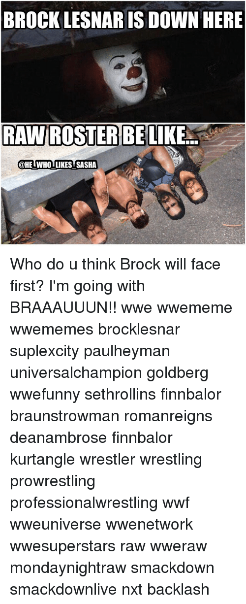Memes, Wrestling, and World Wrestling Entertainment: BROCK LESNAR IS DOWN HERE  RAWIROSSTERBE  LIKE  @HE WHOI LIKES SASHA Who do u think Brock will face first? I'm going with BRAAAUUUN!! wwe wwememe wwememes brocklesnar suplexcity paulheyman universalchampion goldberg wwefunny sethrollins finnbalor braunstrowman romanreigns deanambrose finnbalor kurtangle wrestler wrestling prowrestling professionalwrestling wwf wweuniverse wwenetwork wwesuperstars raw wweraw mondaynightraw smackdown smackdownlive nxt backlash