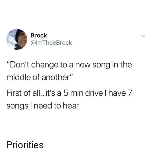 """Brock, Drive, and Songs: Brock  @lmTheeBrock  """"Don't change to a new song in the  middle of another""""  First of all. it's a 5 min drive l have 7  songs l need to hear Priorities"""