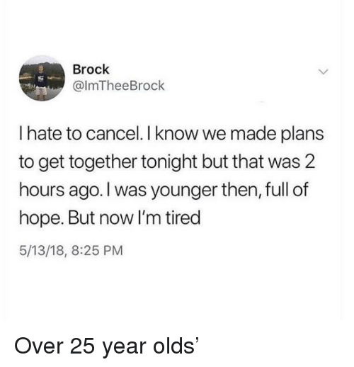 Brock, Hope, and Now: Brock  @lmTheeBrock  I hate to cancel. I know we made plans  to get together tonight but that was 2  hours ago.I was younger then, full of  hope. But now I'm tired  5/13/18, 8:25 PM Over 25 year olds'