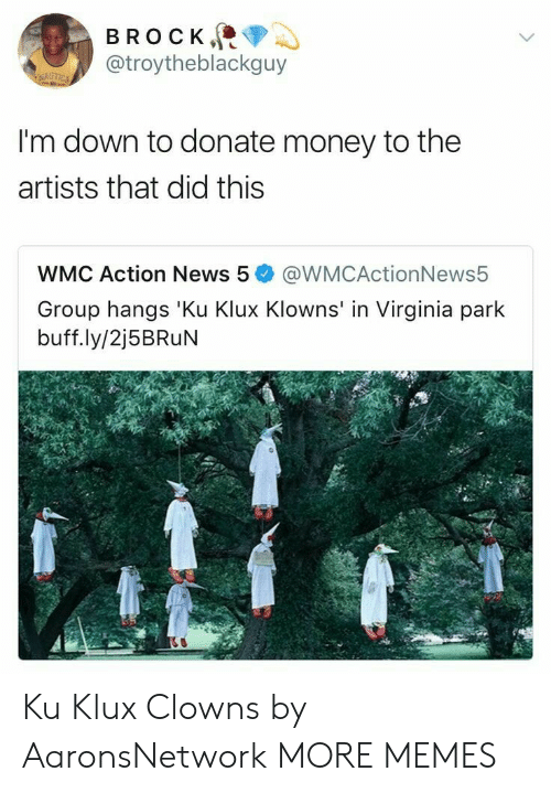 Dank, Memes, and Money: BROCK  @troytheblackguy  I'm down to donate money to the  artists that did this  WMC Action News 5@WMCActionNews5  Group hangs 'Ku Klux Klowns' in Virginia park  buff.ly/2j5BRuN Ku Klux Clowns by AaronsNetwork MORE MEMES