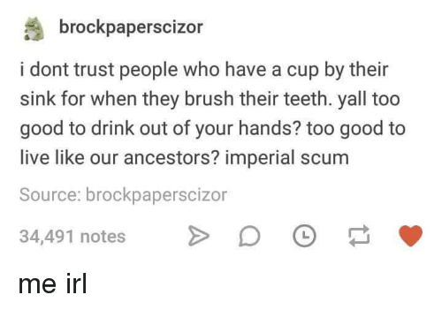 Good, Live, and Irl: brockpaperscizor  i dont trust people who have a cup by their  sink for when they brush their teeth. yall too  good to drink out of your hands? too good to  live like our ancestors? imperial scum  Source: brockpaperscizor  34,491 notes D me irl