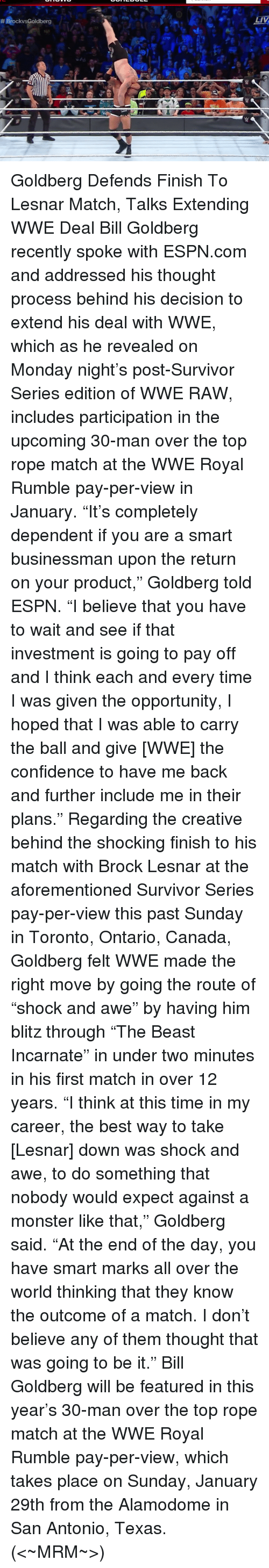 """Confidence, Espn, and Memes: Brockvs Goldberg  LIV Goldberg Defends Finish To Lesnar Match, Talks Extending WWE Deal  Bill Goldberg recently spoke with ESPN.com and addressed his thought process behind his decision to extend his deal with WWE, which as he revealed on Monday night's post-Survivor Series edition of WWE RAW, includes participation in the upcoming 30-man over the top rope match at the WWE Royal Rumble pay-per-view in January.  """"It's completely dependent if you are a smart businessman upon the return on your product,"""" Goldberg told ESPN. """"I believe that you have to wait and see if that investment is going to pay off and I think each and every time I was given the opportunity, I hoped that I was able to carry the ball and give [WWE] the confidence to have me back and further include me in their plans.""""  Regarding the creative behind the shocking finish to his match with Brock Lesnar at the aforementioned Survivor Series pay-per-view this past Sunday in Toronto, Ontario, Canada, Goldberg felt WWE made the right move by going the route of """"shock and awe"""" by having him blitz through """"The Beast Incarnate"""" in under two minutes in his first match in over 12 years.  """"I think at this time in my career, the best way to take [Lesnar] down was shock and awe, to do something that nobody would expect against a monster like that,"""" Goldberg said. """"At the end of the day, you have smart marks all over the world thinking that they know the outcome of a match. I don't believe any of them thought that was going to be it.""""  Bill Goldberg will be featured in this year's 30-man over the top rope match at the WWE Royal Rumble pay-per-view, which takes place on Sunday, January 29th from the Alamodome in San Antonio, Texas.   (<~MRM~>)"""