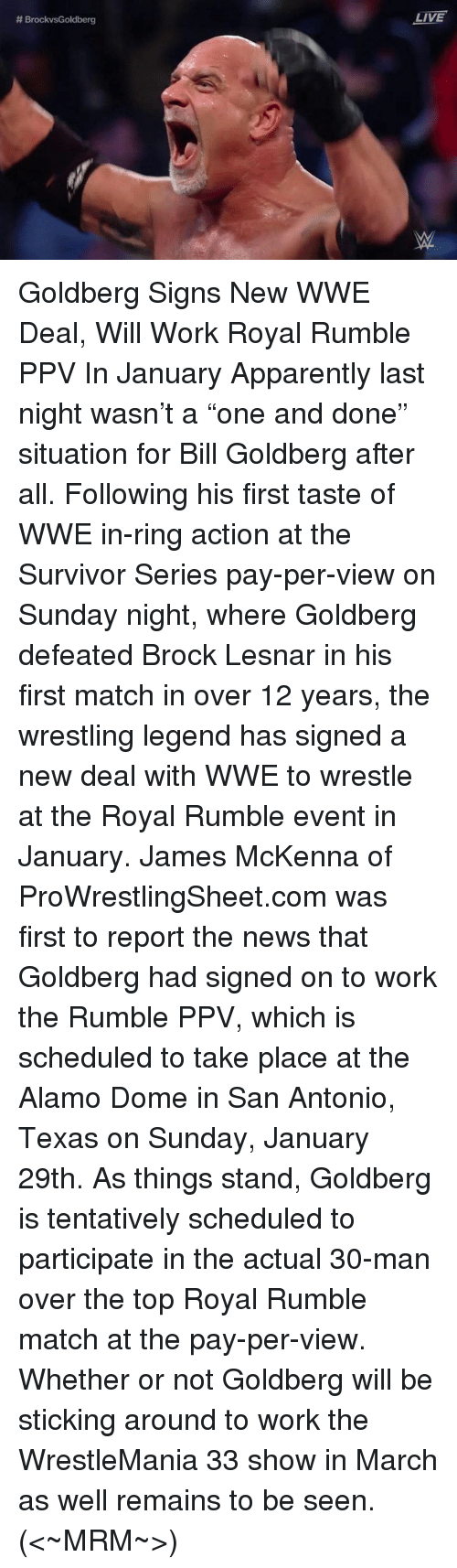 """Apparently, Memes, and Survivor: BrockvsGoldberg  LIVE Goldberg Signs New WWE Deal, Will Work Royal Rumble PPV In January  Apparently last night wasn't a """"one and done"""" situation for Bill Goldberg after all.  Following his first taste of WWE in-ring action at the Survivor Series pay-per-view on Sunday night, where Goldberg defeated Brock Lesnar in his first match in over 12 years, the wrestling legend has signed a new deal with WWE to wrestle at the Royal Rumble event in January.  James McKenna of ProWrestlingSheet.com was first to report the news that Goldberg had signed on to work the Rumble PPV, which is scheduled to take place at the Alamo Dome in San Antonio, Texas on Sunday, January 29th.  As things stand, Goldberg is tentatively scheduled to participate in the actual 30-man over the top Royal Rumble match at the pay-per-view. Whether or not Goldberg will be sticking around to work the WrestleMania 33 show in March as well remains to be seen.  (<~MRM~>)"""