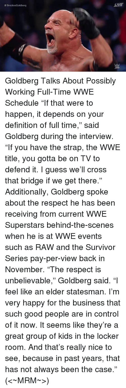 "Memes, Survivor, and The Interview: BrockvsGoldberg  LIVE Goldberg Talks About Possibly Working Full-Time WWE Schedule  ""If that were to happen, it depends on your definition of full time,"" said Goldberg during the interview. ""If you have the strap, the WWE title, you gotta be on TV to defend it. I guess we'll cross that bridge if we get there.""  Additionally, Goldberg spoke about the respect he has been receiving from current WWE Superstars behind-the-scenes when he is at WWE events such as RAW and the Survivor Series pay-per-view back in November.  ""The respect is unbelievable,"" Goldberg said. ""I feel like an elder statesman. I'm very happy for the business that such good people are in control of it now. It seems like they're a great group of kids in the locker room. And that's really nice to see, because in past years, that has not always been the case.""   (<~MRM~>)"