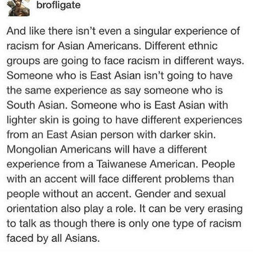 Asian, Memes, and Racism: brofligate  And like there isn't even a singular experience of  racism for Asian Americans. Different ethnic  groups are going to face racism in different ways.  Someone who is East Asian isn't going to have  the same experience as say someone who is  South Asian. Someone who is East Asian with  lighter skin is going to have different experiences  from an East Asian person with darker skin.  Mongolian Americans will have a different  experience from a Taiwanese American. People  with an accent will face different problems than  people without an accent. Gender and sexual  orientation also play a role. It can be very erasing  to talk as though there is only one type of racism  faced by all Asians.