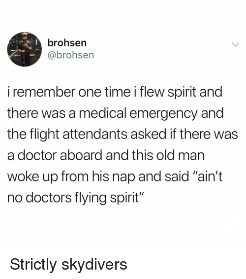 "Doctor, Funny, and Flight: brohsen  @brohsen  i remember one time i flew spirit and  there was a medical emergency and  the flight attendants asked if there was  a doctor aboard and this old mar  woke up from his nap and said ""ain't  no doctors flying spirit"" Strictly skydivers"