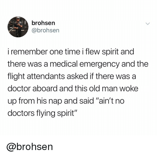 "Doctor, Old Man, and Flight: brohsern  @brohsen  i remember one time i flew spirit and  there was a medical emergency and the  flight attendants asked if there was a  doctor aboard and this old man woke  up from his nap and said ""ain't no  doctors flying spirit'"" @brohsen"