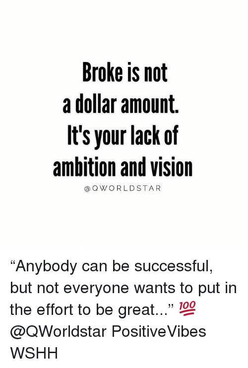 """Memes, Wshh, and Vision: Broke is not  a dollar amount.  It's your lack of  ambition and vision  aQ W ORLDSTAR """"Anybody can be successful, but not everyone wants to put in the effort to be great..."""" 💯 @QWorldstar PositiveVibes WSHH"""