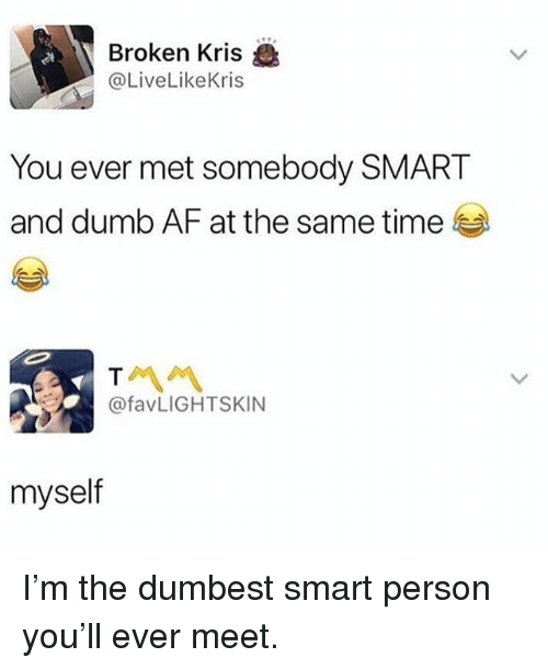 Af, Dumb, and Memes: Broken Kris  @LiveLikeKris  You ever met somebody SMART  and dumb AF at the same time  @favLIGHTSKIN  myself I'm the dumbest smart person you'll ever meet.