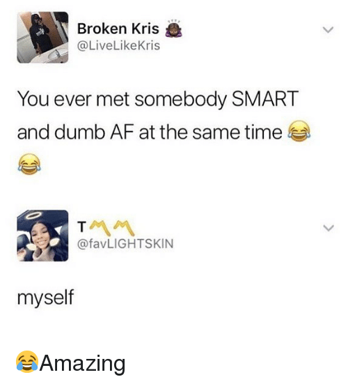 Af, Dumb, and Memes: Broken Kris  @LiveLikeKris  You ever met somebody SMART  and dumb AF at the same time  @favLIGHTSKIN  myself 😂Amazing