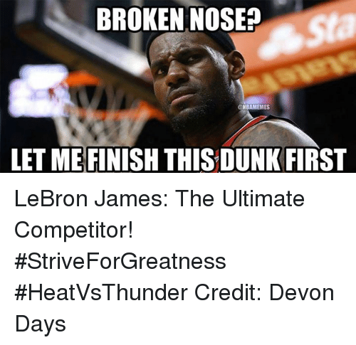Nba, Devon, and Nose: BROKEN NOSE?  ONBAMEMES  LET MEFINISH THIS DUNK FIRST LeBron James: The Ultimate Competitor! #StriveForGreatness #HeatVsThunder Credit: Devon Days