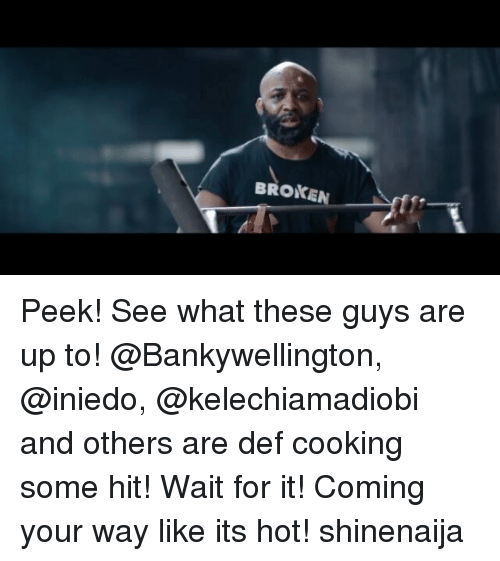 Memes, 🤖, and Hot: BROKEN Peek! See what these guys are up to! @Bankywellington, @iniedo, @kelechiamadiobi and others are def cooking some hit! Wait for it! Coming your way like its hot! shinenaija