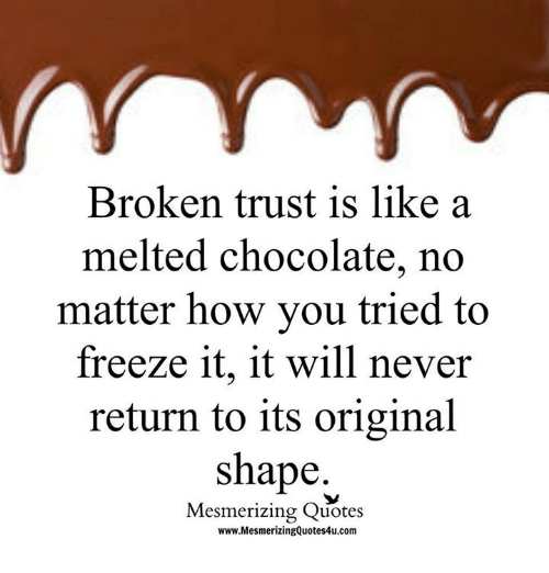 Broken Trust Is Like A Melted Chocolate No Matter How You Tried To