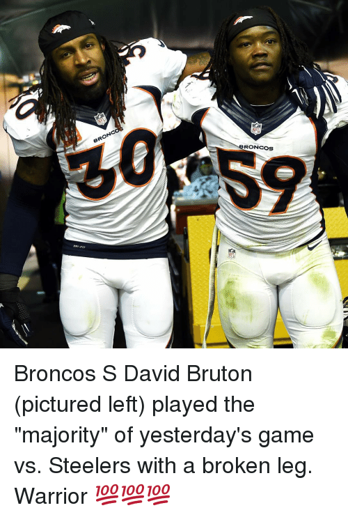 """Sports, Broncos, and Game: BRONC  RONCOS Broncos S David Bruton (pictured left) played the """"majority"""" of yesterday's game vs. Steelers with a broken leg. Warrior 💯💯💯"""