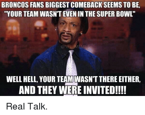 "Football, Nfl, and Sports: BRONCOS FANS BIGGEST COMEBACK SEEMS TO BE,  ""YOUR TEAM WASN'T EVEN INTHE SUPER BOWL  WELL HELL, YOUR TEAM WASNTTHERE EITHER,  AND THEY WERE INVITED!!!! Real Talk."