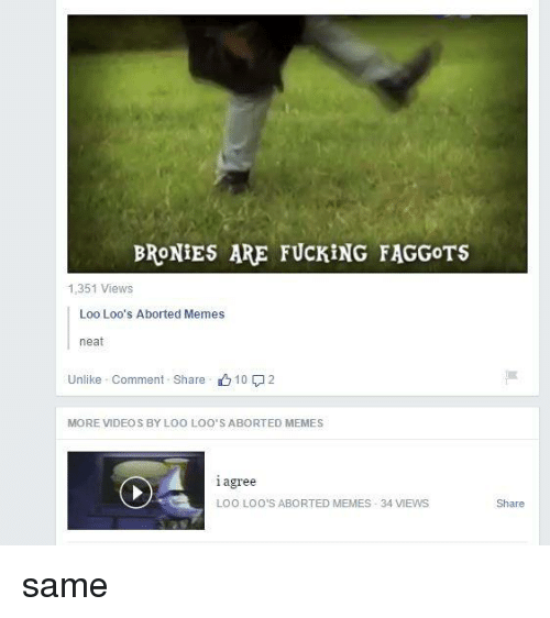 Fucking, Meme, and Memes: BRONIES ARE FUCKING FAGGOTS  1,351 Views  Loo Loo's Aborted Memes  neat  Unlike Comment Share  10 2  MORE VIDEOS BY LOO LOO'S ABORTED MEMES  agree  l LOO LOO'S ABORTED MEMES 34 VIEWS  Share same