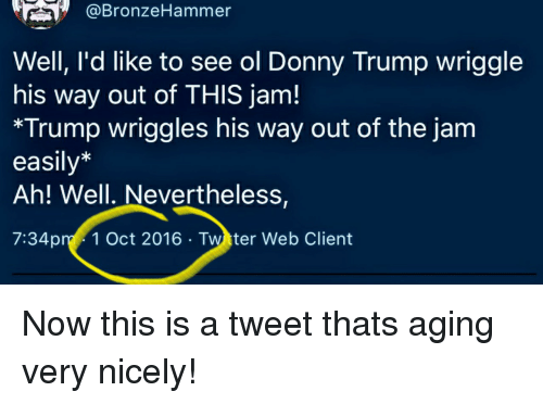 Trump, Tweet, and Web: @BronzeHammer  Well, l'd like to see ol Donny Trump wriggle  his way out of THIS jam!  *Trump wriggles his way out of the janm  easily*  Ah! Well. Nevertheless,  7:34pm 1 Oct 2016 Twtter Web Client Now this is a tweet thats aging very nicely!