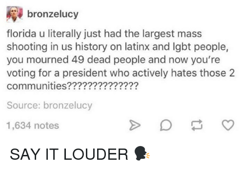 Community, Funny, and Lgbt: bronzelucy  florida u literally just had the largest mass  shooting in us history on latinx and lgbt people,  you mourned 49 dead people and now you're  voting for a president who actively hates those 2  communities??????  Source: bronzelucy  1,634 notes SAY IT LOUDER 🗣