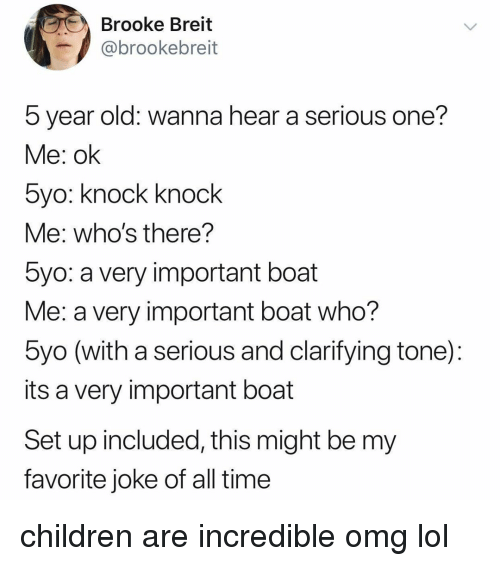 Children, Lol, and Omg: Brooke Breit  @brookebreit  5 year old: wanna hear a serious one?  Me: ok  5yo: Knock Knock  Me: who's there?  5yo: a very important boat  Me: a very important boat who?  byo (with a serious and clarifying tone):  its a very important boat  Set up included, this might be my  favorite joke of all time children are incredible omg lol