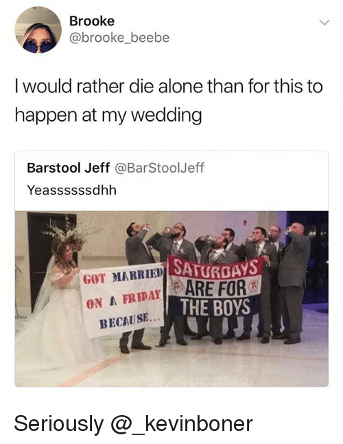 Being Alone, Funny, and Meme: Brooke  @brooke_beebe  I would rather die alone than for this to  happen at my wedding  Barstool Jeff @BarStoolJeff  Yeassssssdhh  DSATUROAYS  GOT MARRIED OATIC  RIDAYARE FOR  ON A  THE BOYS  BECAUSE...  (L Seriously @_kevinboner