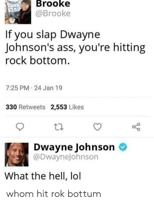 Ass, Dwayne Johnson, and Lol: Brooke  @Brooke  If you slap Dwayne  Johnson's ass, you're hitting  rock bottom  7:25 PM 24 Jan 19  330 Retweets 2,553 Likes  Dwayne Johnson o  @DwayneJohnson  What the hell, lol whom hit rok bottum