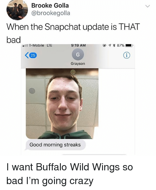 Bad, Crazy, and Snapchat: Brooke Golla  @brookegolla  When the Snapchat update is THAT  bad  ill T-Mobile LTE  9:19 AM  ㄑ  25  Grayson  Good morning streaks I want Buffalo Wild Wings so bad I'm going crazy