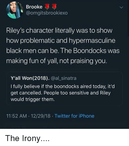 Blackpeopletwitter, Funny, and Iphone: Brooke  @omgitsbrookiexo  Riley's character literally was to show  how problematic and hypermasculine  black men can be. Ihe Boondocks Was  making fun of yall, not praising you  Y'all Won (2018). @al_sinatra  I fully believe if the boondocks aired today, it'd  get cancelled. People too sensitive and Riley  would trigger them  11:52 AM 12/29/18 Twitter for iPhone