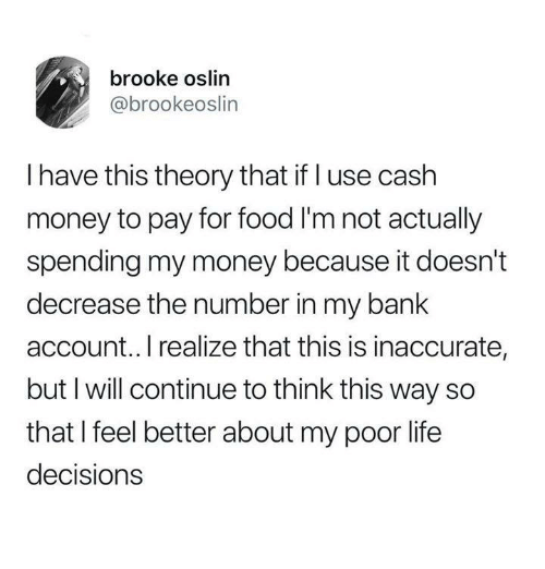Food, Life, and Money: brooke oslin  @brookeoslin  I have this theory that if l use cash  money to pay for food I'm not actually  spending my money because it doesn't  decrease the number in my bank  account.. I realize that this is inaccurate,  but I will continue to think this way so  that I feel better about my poor life  decision:s