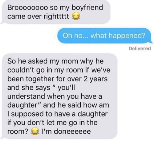 """Boyfriend, Mom, and Been: Broooooooo so my boyfriend  came over righttttt  Oh no... what happened?  Delivered  So he asked my mom why he  couldn't go in my room if we've  been together for over 2 years  and she says """"you'lI  understand when you havea  daughter"""" and he said how am  l supposed to have a daughter  if you don't let me go in the  room? I'm doneeeeee"""