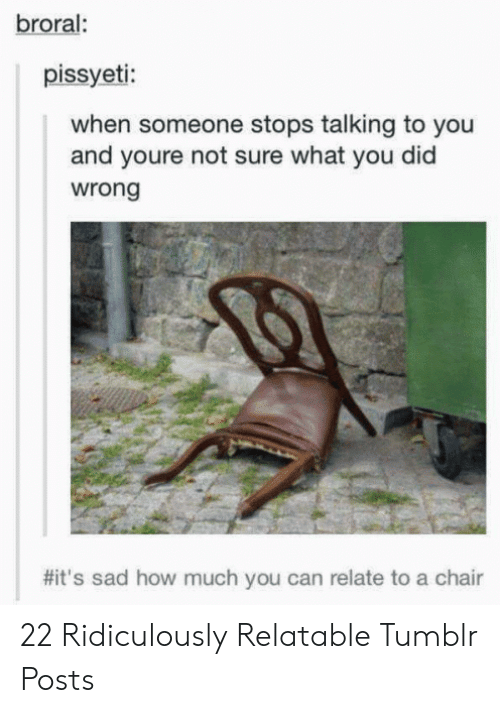 Tumblr, Relatable, and Sad: broral  pissyeti:  when someone stops talking to you  and youre not sure what you did  wrong  #it's sad how much you can relate to a chair 22 Ridiculously Relatable Tumblr Posts