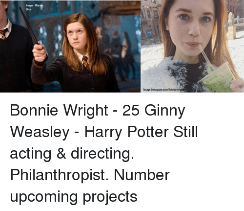 Memes, Bonnie Wright, and 🤖: Bros Bonnie Wright - 25 Ginny Weasley - Harry Potter Still acting & directing. Philanthropist. Number upcoming projects