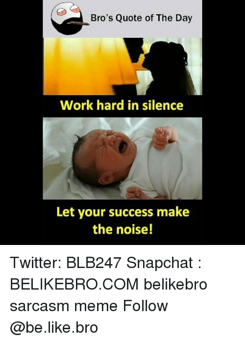 Be Like, Meme, and Memes: Bro's Quote of The Day  Work hard in silence  Let your success make  the noise! Twitter: BLB247 Snapchat : BELIKEBRO.COM belikebro sarcasm meme Follow @be.like.bro